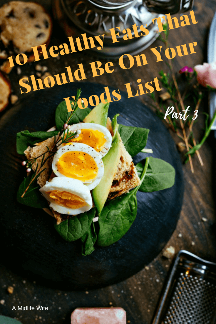 10 Healthy Fats That Should Be On Your Foods List Part 3 -A Midlife Wife